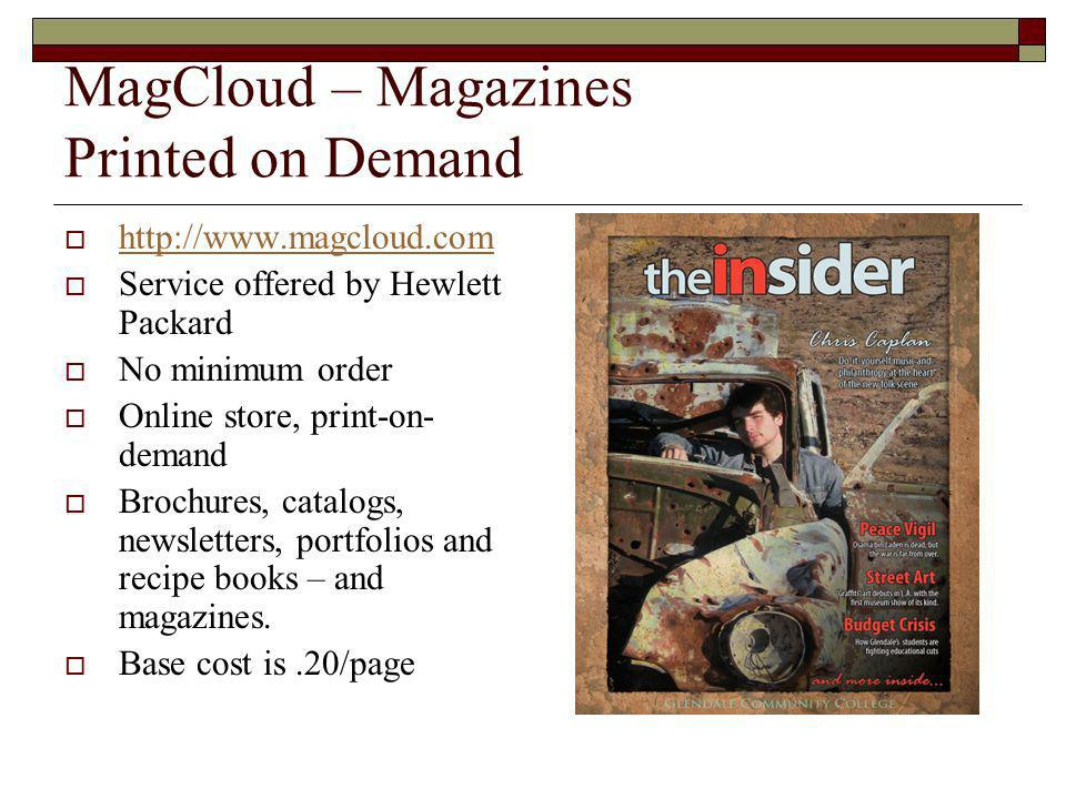 MagCloud – Magazines Printed on Demand   Service offered by Hewlett Packard No minimum order Online store, print-on- demand Brochures, catalogs, newsletters, portfolios and recipe books – and magazines.
