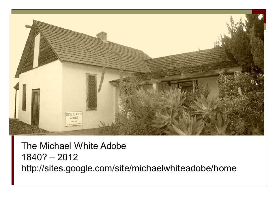 The Michael White Adobe 1840 – 2012 http://sites.google.com/site/michaelwhiteadobe/home
