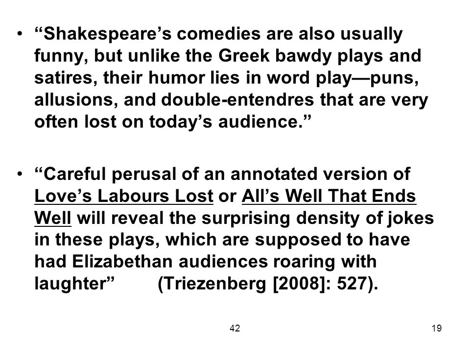 4219 Shakespeares comedies are also usually funny, but unlike the Greek bawdy plays and satires, their humor lies in word playpuns, allusions, and dou