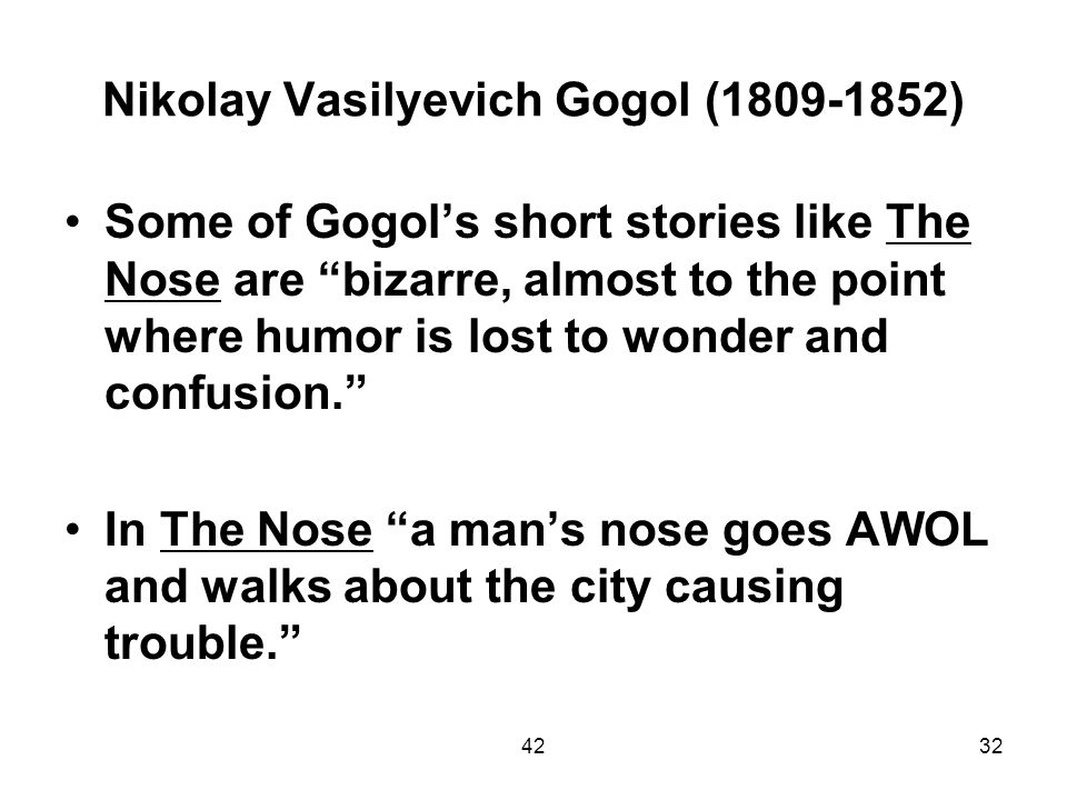 4232 Nikolay Vasilyevich Gogol (1809-1852) Some of Gogols short stories like The Nose are bizarre, almost to the point where humor is lost to wonder a