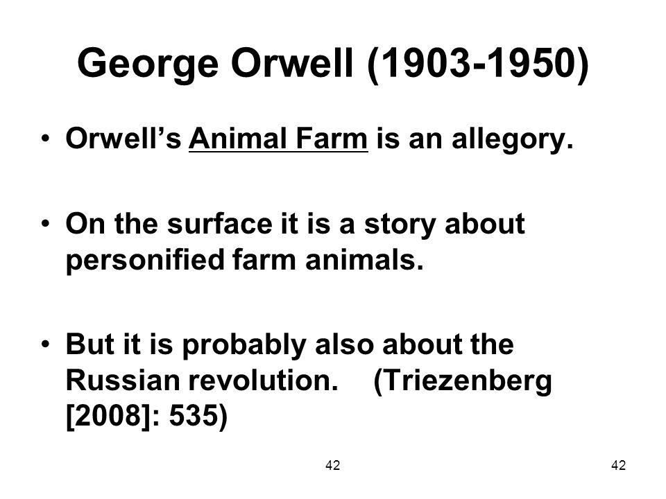 42 George Orwell (1903-1950) Orwells Animal Farm is an allegory. On the surface it is a story about personified farm animals. But it is probably also