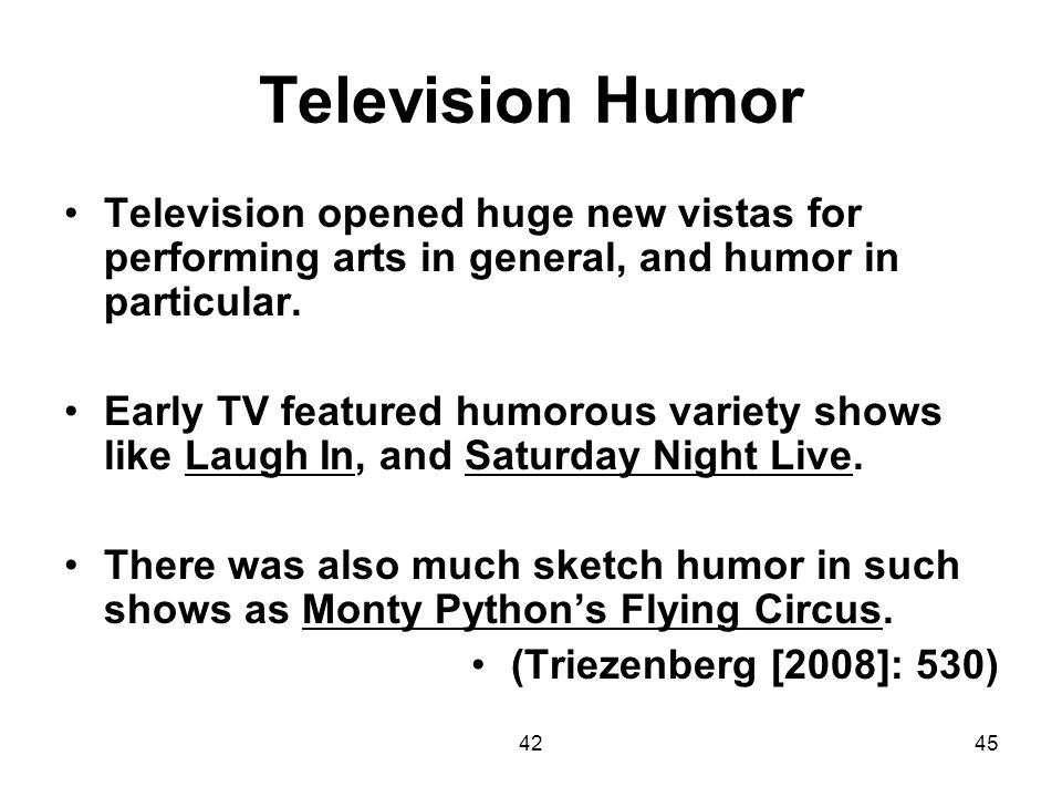 4245 Television Humor Television opened huge new vistas for performing arts in general, and humor in particular. Early TV featured humorous variety sh