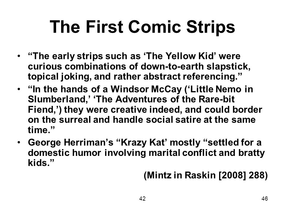 4246 The First Comic Strips The early strips such as The Yellow Kid were curious combinations of down-to-earth slapstick, topical joking, and rather a