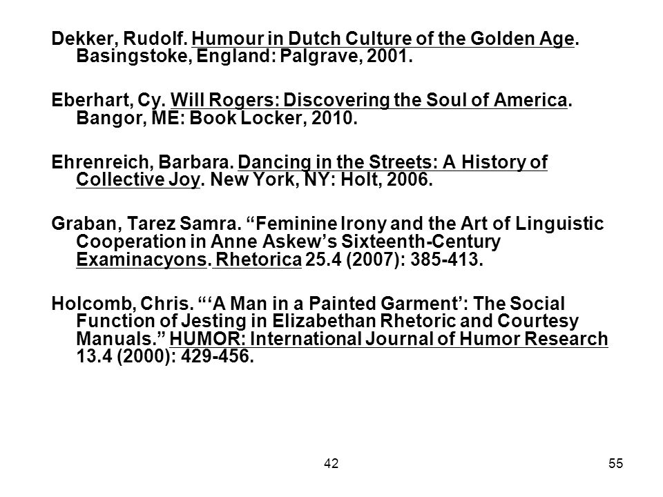 4255 Dekker, Rudolf. Humour in Dutch Culture of the Golden Age. Basingstoke, England: Palgrave, 2001. Eberhart, Cy. Will Rogers: Discovering the Soul