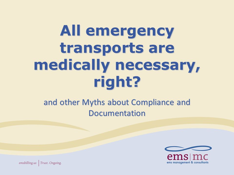All emergency transports are medically necessary, right.