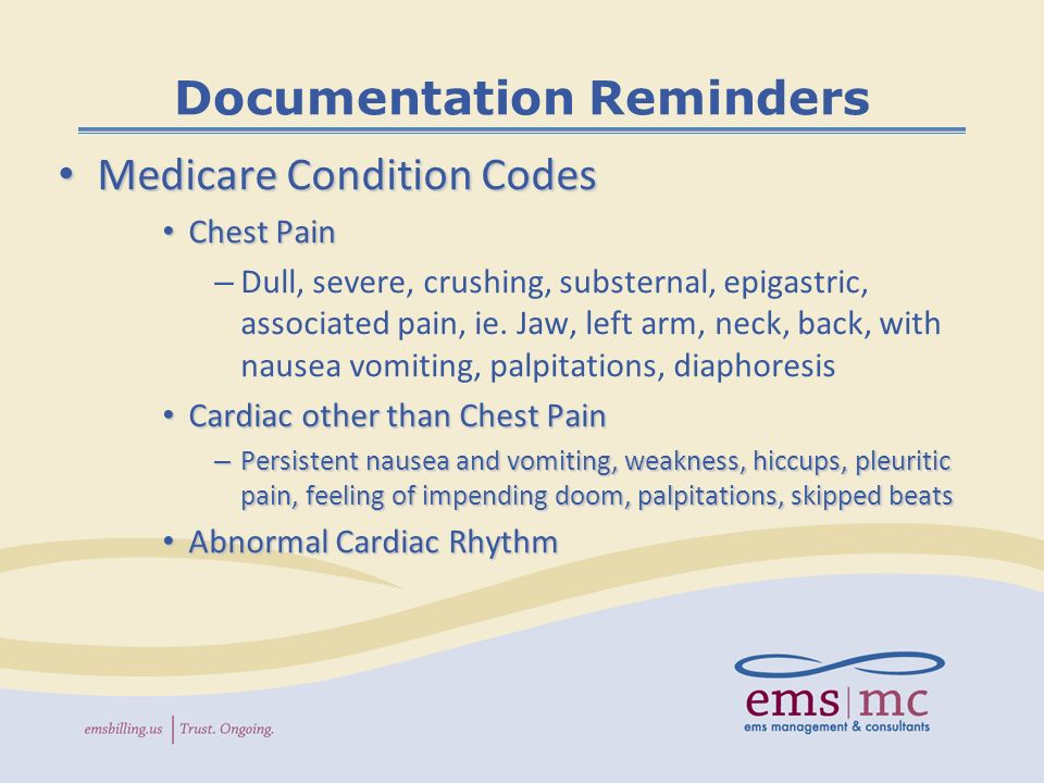 Documentation Reminders Medicare Condition Codes Medicare Condition Codes Chest Pain Chest Pain – Dull, severe, crushing, substernal, epigastric, associated pain, ie.