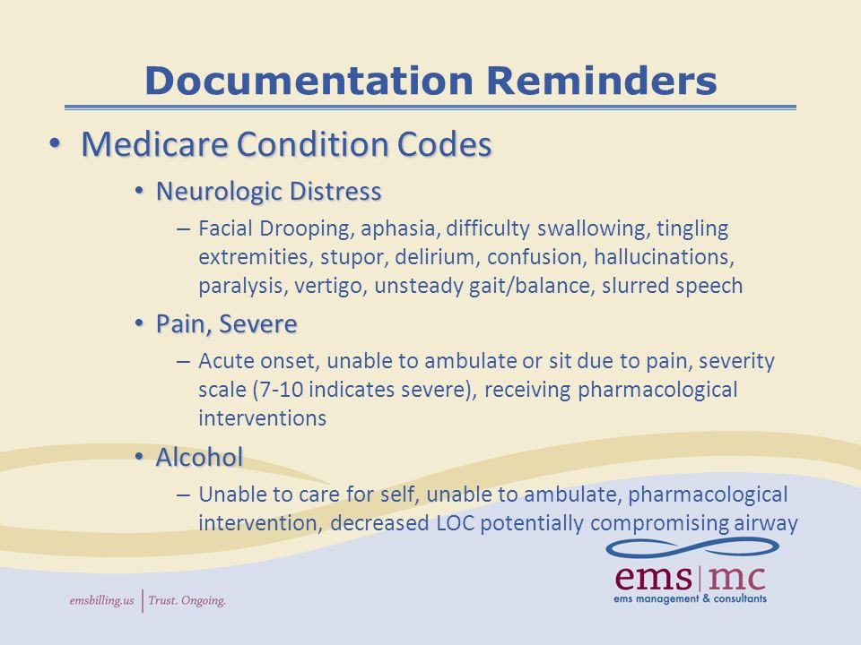 Documentation Reminders Medicare Condition Codes Medicare Condition Codes Neurologic Distress Neurologic Distress – Facial Drooping, aphasia, difficulty swallowing, tingling extremities, stupor, delirium, confusion, hallucinations, paralysis, vertigo, unsteady gait/balance, slurred speech Pain, Severe Pain, Severe – Acute onset, unable to ambulate or sit due to pain, severity scale (7-10 indicates severe), receiving pharmacological interventions Alcohol Alcohol – Unable to care for self, unable to ambulate, pharmacological intervention, decreased LOC potentially compromising airway