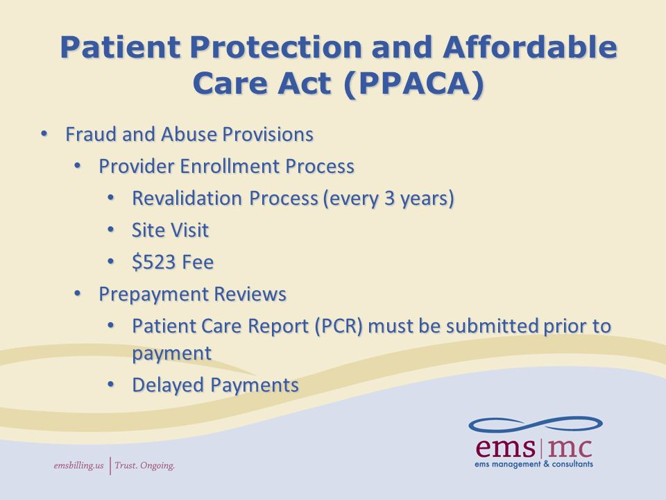 Patient Protection and Affordable Care Act (PPACA) Fraud and Abuse Provisions Fraud and Abuse Provisions Provider Enrollment Process Provider Enrollment Process Revalidation Process (every 3 years) Revalidation Process (every 3 years) Site Visit Site Visit $523 Fee $523 Fee Prepayment Reviews Prepayment Reviews Patient Care Report (PCR) must be submitted prior to payment Patient Care Report (PCR) must be submitted prior to payment Delayed Payments Delayed Payments