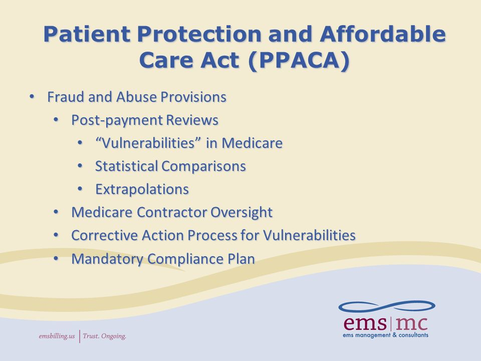 Patient Protection and Affordable Care Act (PPACA) Fraud and Abuse Provisions Fraud and Abuse Provisions Post-payment Reviews Post-payment Reviews Vulnerabilities in Medicare Vulnerabilities in Medicare Statistical Comparisons Statistical Comparisons Extrapolations Extrapolations Medicare Contractor Oversight Medicare Contractor Oversight Corrective Action Process for Vulnerabilities Corrective Action Process for Vulnerabilities Mandatory Compliance Plan Mandatory Compliance Plan
