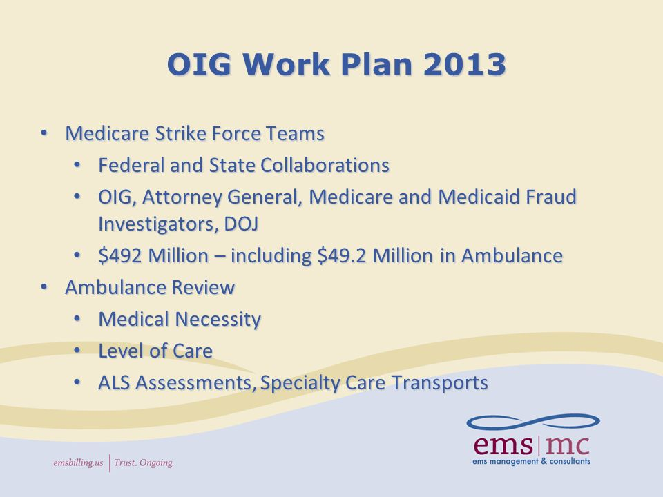 OIG Work Plan 2013 Medicare Strike Force Teams Medicare Strike Force Teams Federal and State Collaborations Federal and State Collaborations OIG, Attorney General, Medicare and Medicaid Fraud Investigators, DOJ OIG, Attorney General, Medicare and Medicaid Fraud Investigators, DOJ $492 Million – including $49.2 Million in Ambulance $492 Million – including $49.2 Million in Ambulance Ambulance Review Ambulance Review Medical Necessity Medical Necessity Level of Care Level of Care ALS Assessments, Specialty Care Transports ALS Assessments, Specialty Care Transports