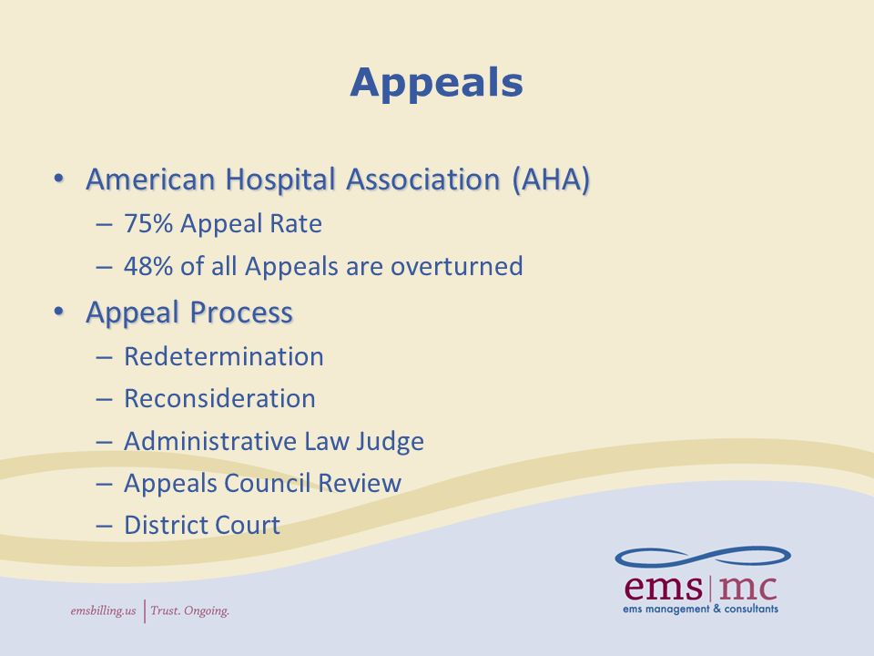 Appeals American Hospital Association (AHA) American Hospital Association (AHA) – 75% Appeal Rate – 48% of all Appeals are overturned Appeal Process Appeal Process – Redetermination – Reconsideration – Administrative Law Judge – Appeals Council Review – District Court