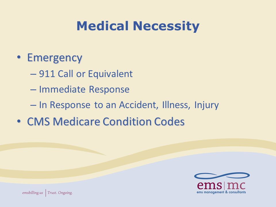 Medical Necessity Emergency Emergency – 911 Call or Equivalent – Immediate Response – In Response to an Accident, Illness, Injury CMS Medicare Condition Codes CMS Medicare Condition Codes