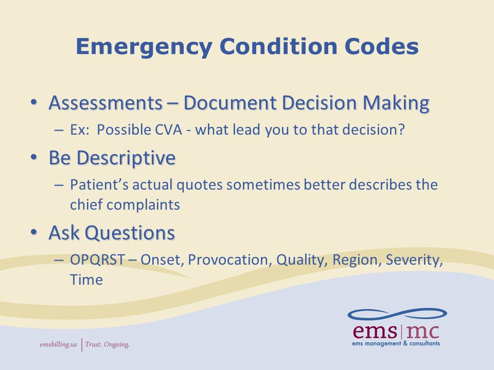 Documentation Reminders Emergency Claims - Medicare Condition Codes (examples) Emergency Claims - Medicare Condition Codes (examples) – Abdominal Pain With associated Nausea, vomiting, mass, distention, rigidity, tenderness on exam, guarding With associated Nausea, vomiting, mass, distention, rigidity, tenderness on exam, guarding – Abnormal Skin Signs Diaphoresis, cyanosis, delayed cap refill, poor turgor, mottled Diaphoresis, cyanosis, delayed cap refill, poor turgor, mottled – Allergic Reaction – Rapid progression of symptoms, prior hx of anaphylaxis, wheezing, difficulty swallowing, hives, itching, rash, local swelling, redness, erythema