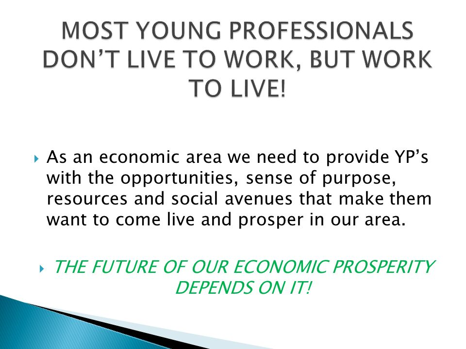 As an economic area we need to provide YPs with the opportunities, sense of purpose, resources and social avenues that make them want to come live and prosper in our area.