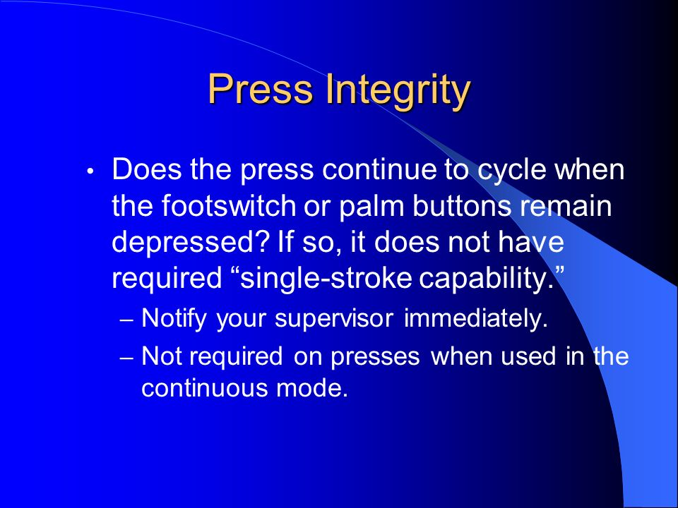 Press Integrity Does the press continue to cycle when the footswitch or palm buttons remain depressed? If so, it does not have required single-stroke