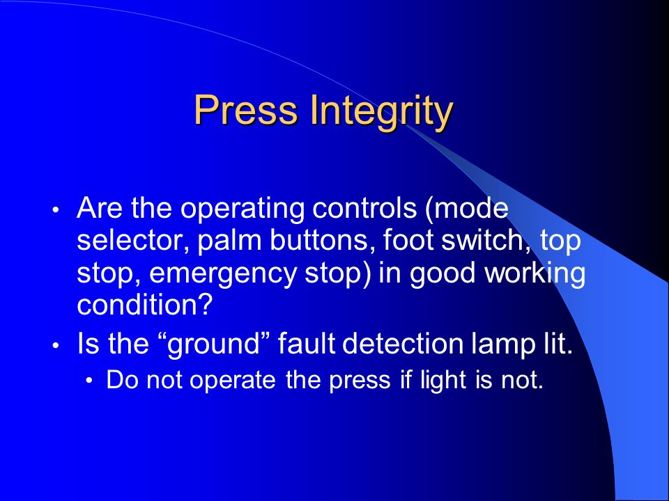 Press Integrity Are the operating controls (mode selector, palm buttons, foot switch, top stop, emergency stop) in good working condition? Is the grou