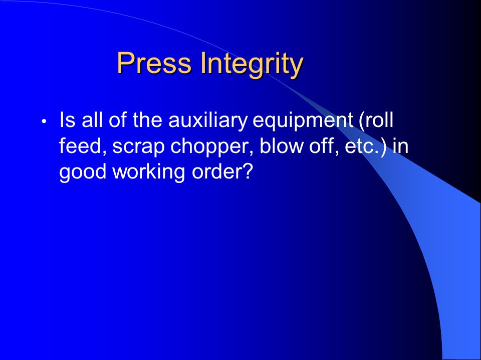 Press Integrity Is all of the auxiliary equipment (roll feed, scrap chopper, blow off, etc.) in good working order?