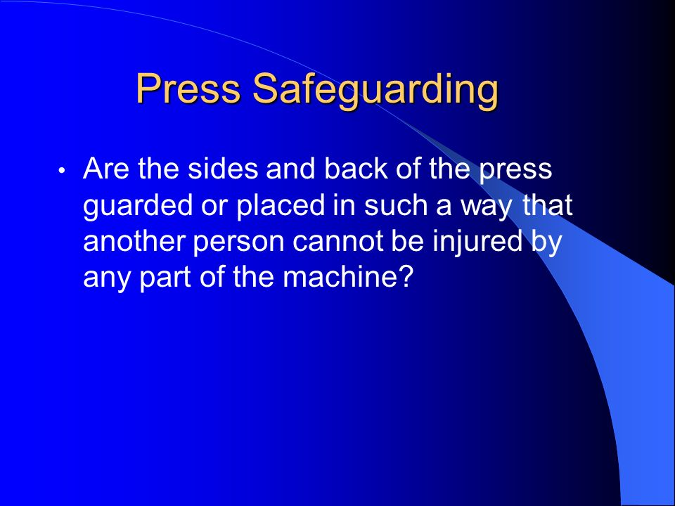 Press Safeguarding Are the sides and back of the press guarded or placed in such a way that another person cannot be injured by any part of the machin