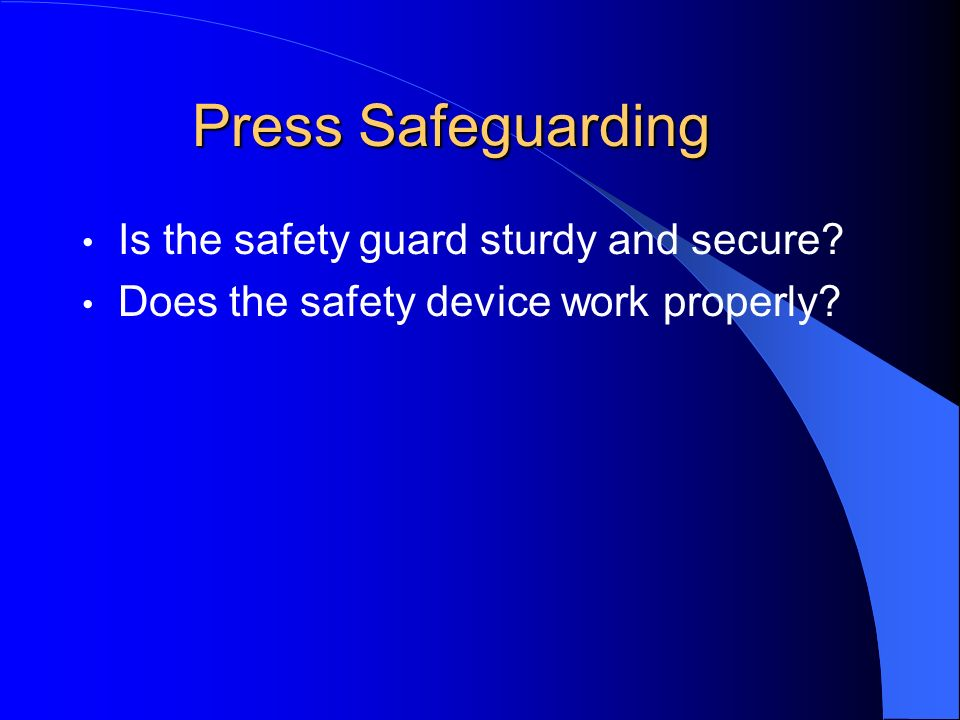 Press Safeguarding Is the safety guard sturdy and secure? Does the safety device work properly?