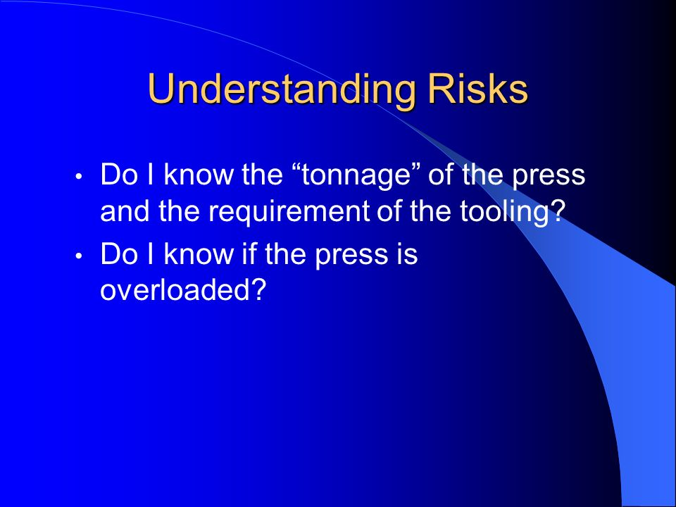 Understanding Risks Do I know the tonnage of the press and the requirement of the tooling? Do I know if the press is overloaded?