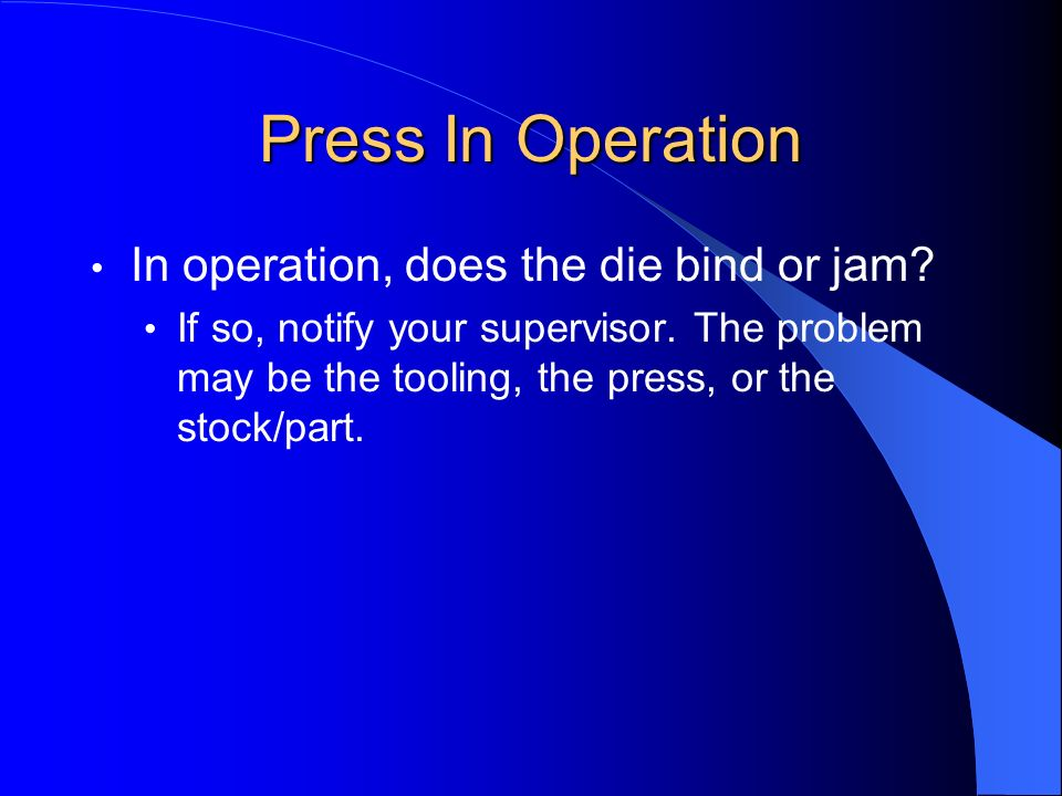 Press In Operation In operation, does the die bind or jam? If so, notify your supervisor. The problem may be the tooling, the press, or the stock/part