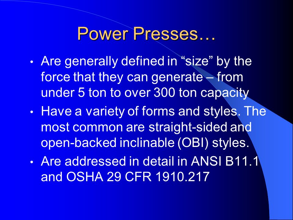Power Presses… Are generally defined in size by the force that they can generate – from under 5 ton to over 300 ton capacity Have a variety of forms a
