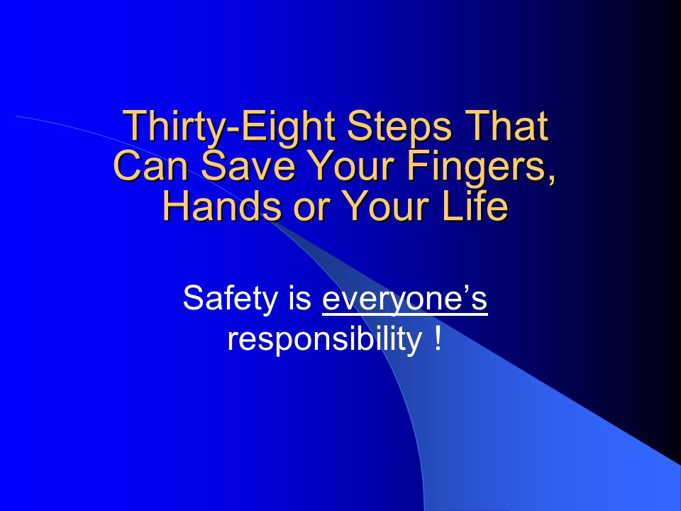 Thirty-Eight Steps That Can Save Your Fingers, Hands or Your Life Safety is everyones responsibility !