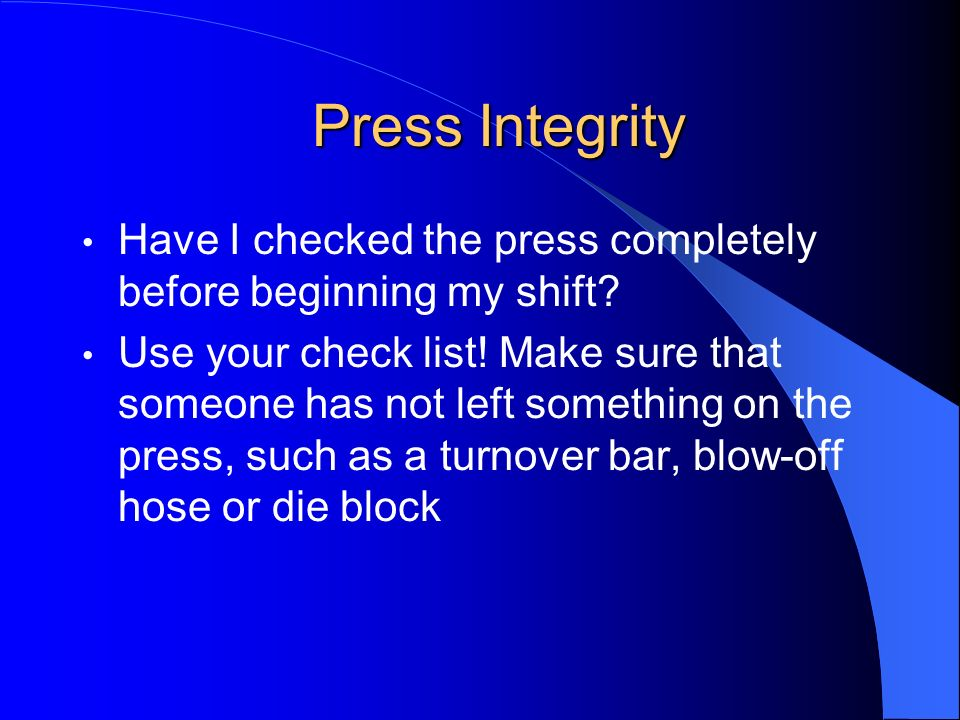 Press Integrity Have I checked the press completely before beginning my shift? Use your check list! Make sure that someone has not left something on t
