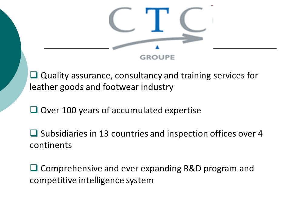 Quality assurance, consultancy and training services for leather goods and footwear industry Over 100 years of accumulated expertise Subsidiaries in 13 countries and inspection offices over 4 continents Comprehensive and ever expanding R&D program and competitive intelligence system