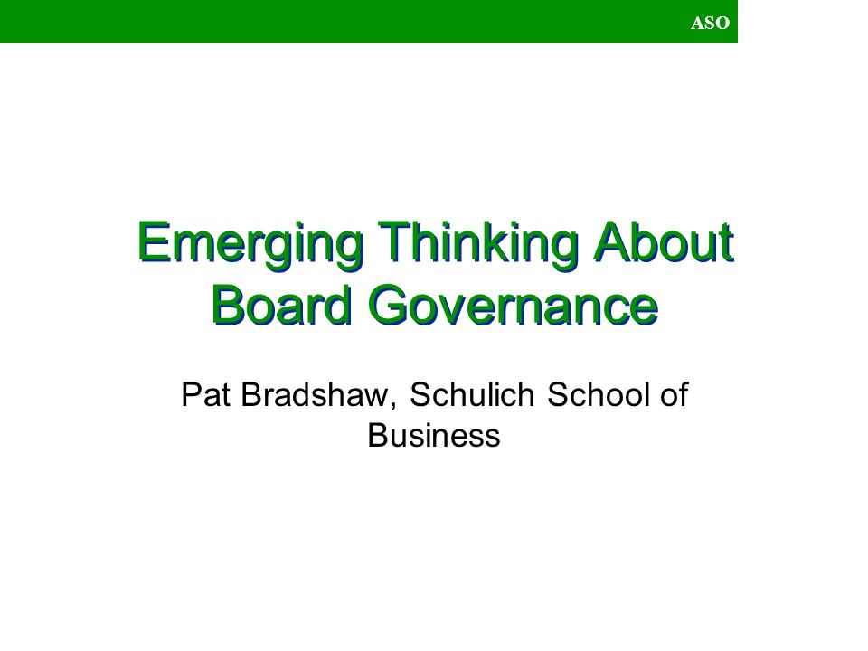 ASO A Contingency Perspective Choice of an Ideal Governance Model depends on: –Environment –Decision Makers World View –Structure/ Power Relations –Strategy –Technology –Organizational Culture