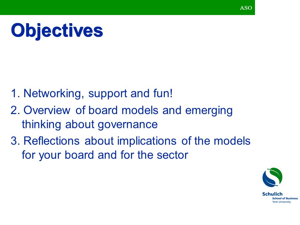 Objectives 1. Networking, support and fun! 2. Overview of board models and emerging thinking about governance 3. Reflections about implications of the