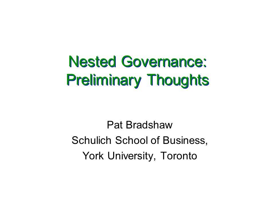 Nested Governance: Preliminary Thoughts Pat Bradshaw Schulich School of Business, York University, Toronto