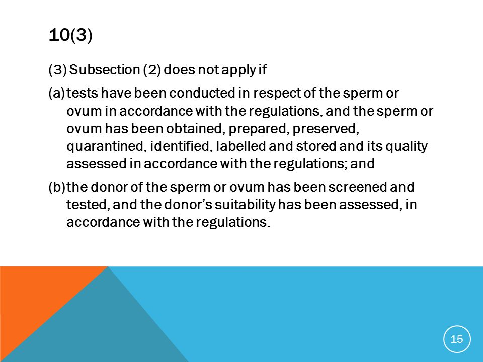10(3) (3) Subsection (2) does not apply if (a)tests have been conducted in respect of the sperm or ovum in accordance with the regulations, and the sperm or ovum has been obtained, prepared, preserved, quarantined, identified, labelled and stored and its quality assessed in accordance with the regulations; and (b)the donor of the sperm or ovum has been screened and tested, and the donors suitability has been assessed, in accordance with the regulations.