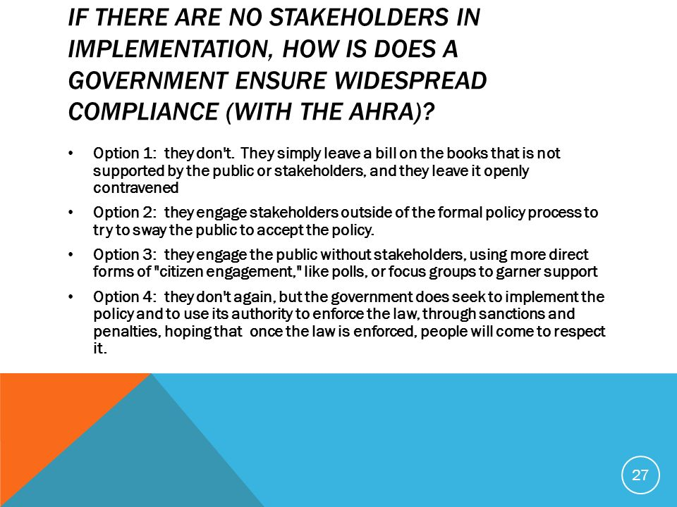 IF THERE ARE NO STAKEHOLDERS IN IMPLEMENTATION, HOW IS DOES A GOVERNMENT ENSURE WIDESPREAD COMPLIANCE (WITH THE AHRA)? Option 1: they don't. They simp