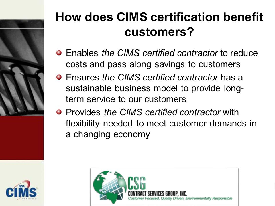 Enables the CIMS certified contractor to reduce costs and pass along savings to customers Ensures the CIMS certified contractor has a sustainable business model to provide long- term service to our customers Provides the CIMS certified contractor with flexibility needed to meet customer demands in a changing economy How does CIMS certification benefit customers