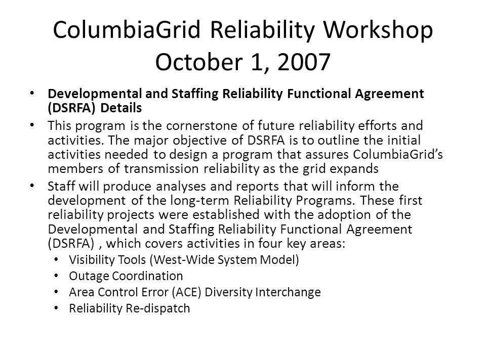 ColumbiaGrid Reliability Workshop October 1, 2007 Developmental and Staffing Reliability Functional Agreement (DSRFA) Details This program is the cornerstone of future reliability efforts and activities.