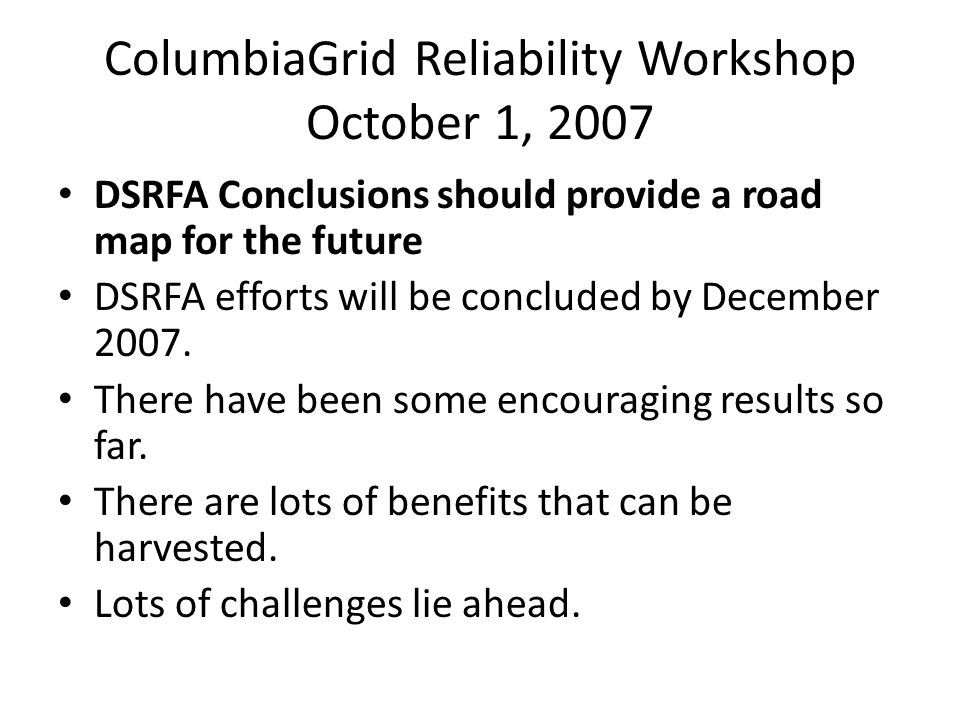 ColumbiaGrid Reliability Workshop October 1, 2007 DSRFA Conclusions should provide a road map for the future DSRFA efforts will be concluded by December 2007.