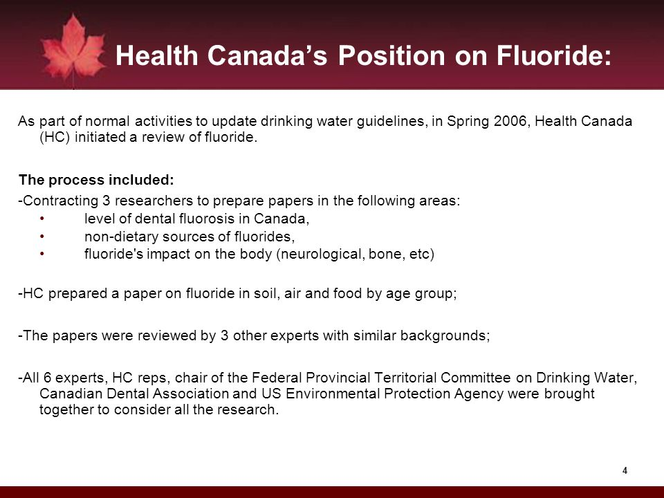 4 Health Canadas Position on Fluoride: As part of normal activities to update drinking water guidelines, in Spring 2006, Health Canada (HC) initiated