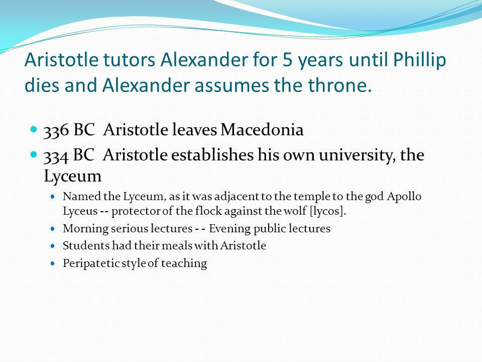 Aristotle tutors Alexander for 5 years until Phillip dies and Alexander assumes the throne. 336 BC Aristotle leaves Macedonia 334 BC Aristotle establi