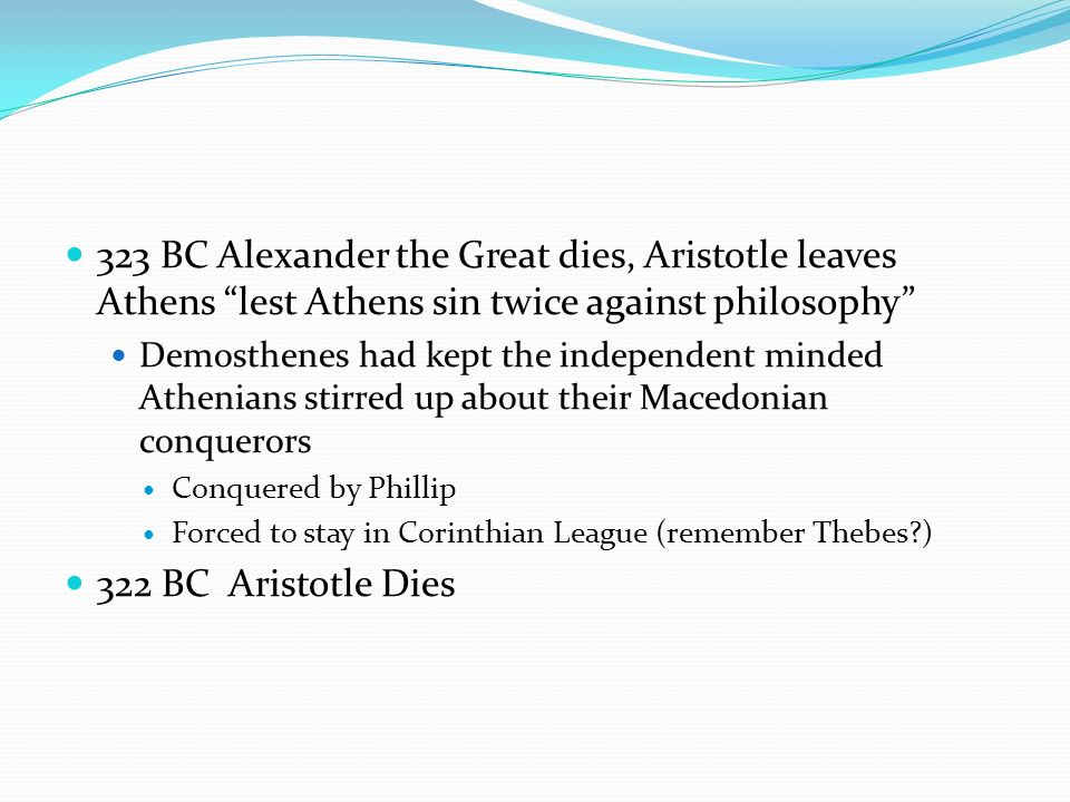 323 BC Alexander the Great dies, Aristotle leaves Athens lest Athens sin twice against philosophy Demosthenes had kept the independent minded Athenian