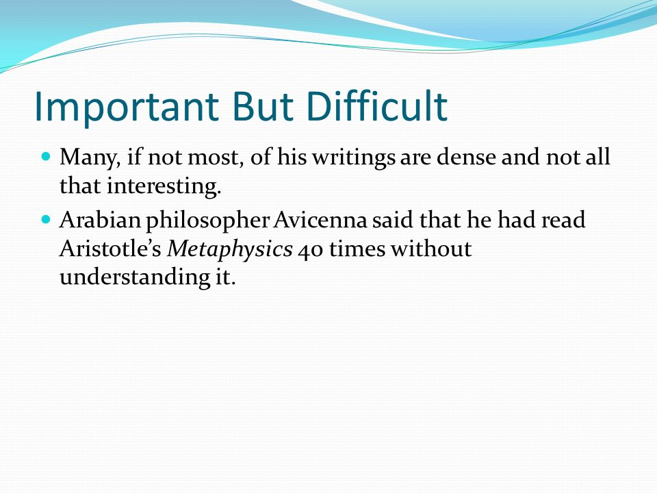 Important But Difficult Many, if not most, of his writings are dense and not all that interesting. Arabian philosopher Avicenna said that he had read