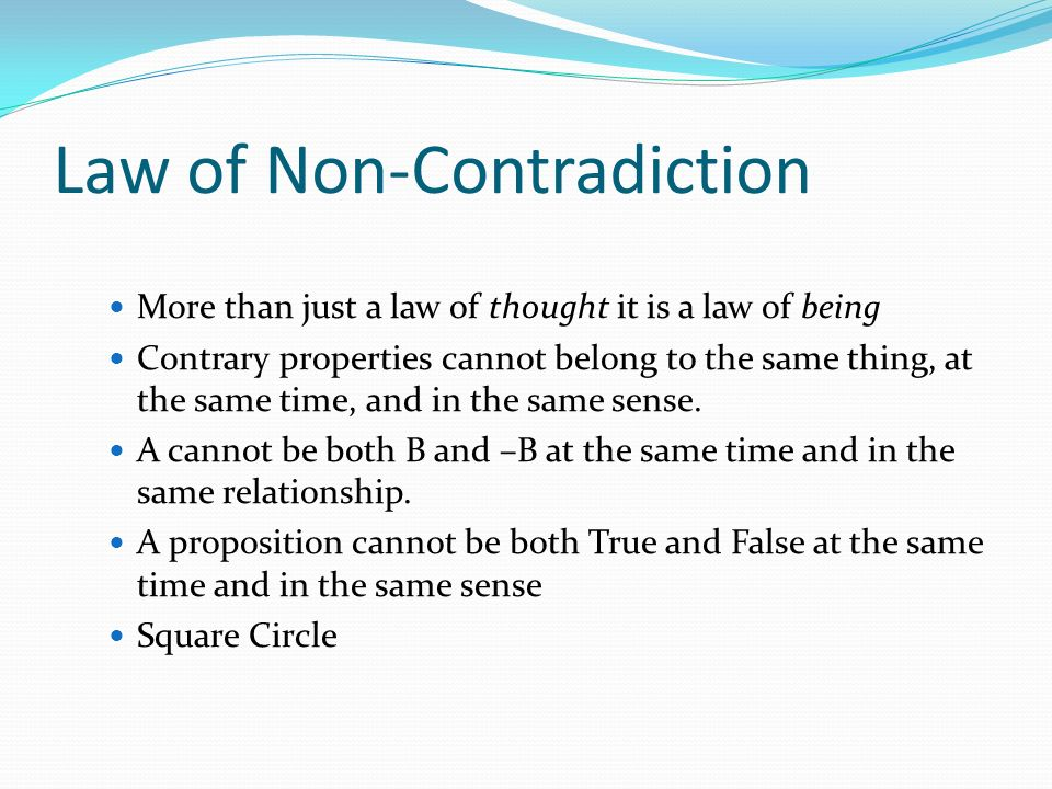 Law of Non-Contradiction More than just a law of thought it is a law of being Contrary properties cannot belong to the same thing, at the same time, a