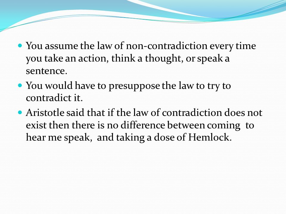 You assume the law of non-contradiction every time you take an action, think a thought, or speak a sentence. You would have to presuppose the law to t