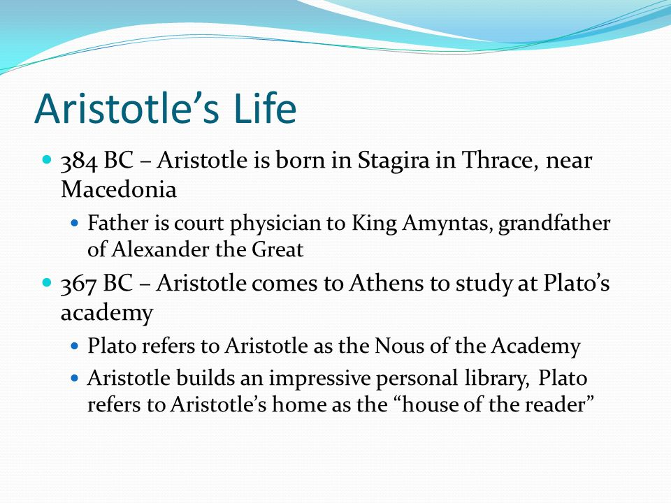 Aristotles Life 384 BC – Aristotle is born in Stagira in Thrace, near Macedonia Father is court physician to King Amyntas, grandfather of Alexander th