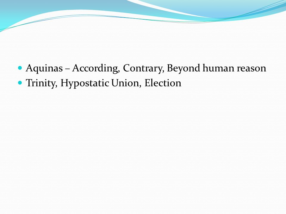 Aquinas – According, Contrary, Beyond human reason Trinity, Hypostatic Union, Election