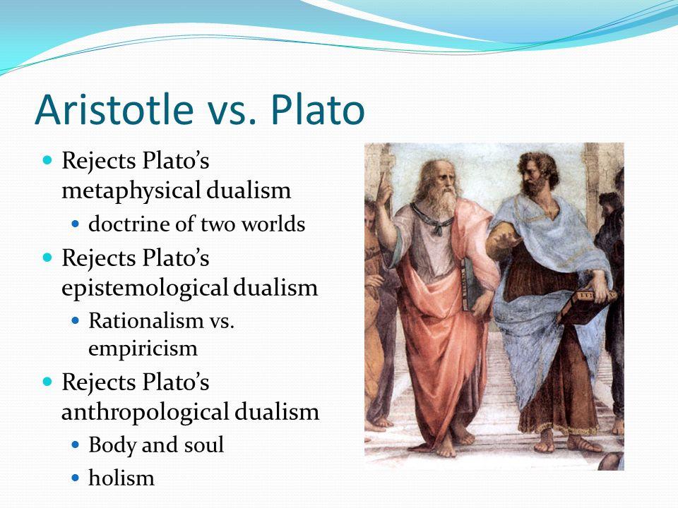 Aristotle vs. Plato Rejects Platos metaphysical dualism doctrine of two worlds Rejects Platos epistemological dualism Rationalism vs. empiricism Rejec