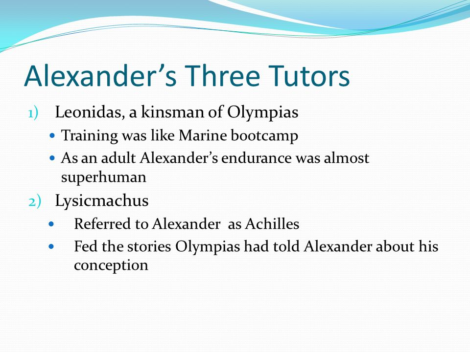 Alexanders Three Tutors 1) Leonidas, a kinsman of Olympias Training was like Marine bootcamp As an adult Alexanders endurance was almost superhuman 2)
