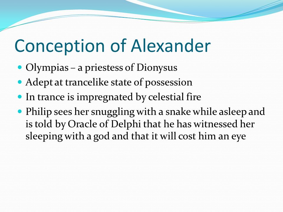Conception of Alexander Olympias – a priestess of Dionysus Adept at trancelike state of possession In trance is impregnated by celestial fire Philip s