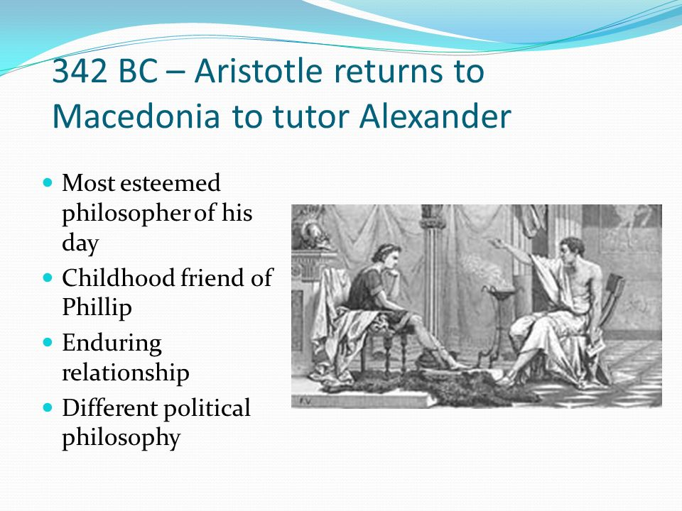 342 BC – Aristotle returns to Macedonia to tutor Alexander Most esteemed philosopher of his day Childhood friend of Phillip Enduring relationship Diff