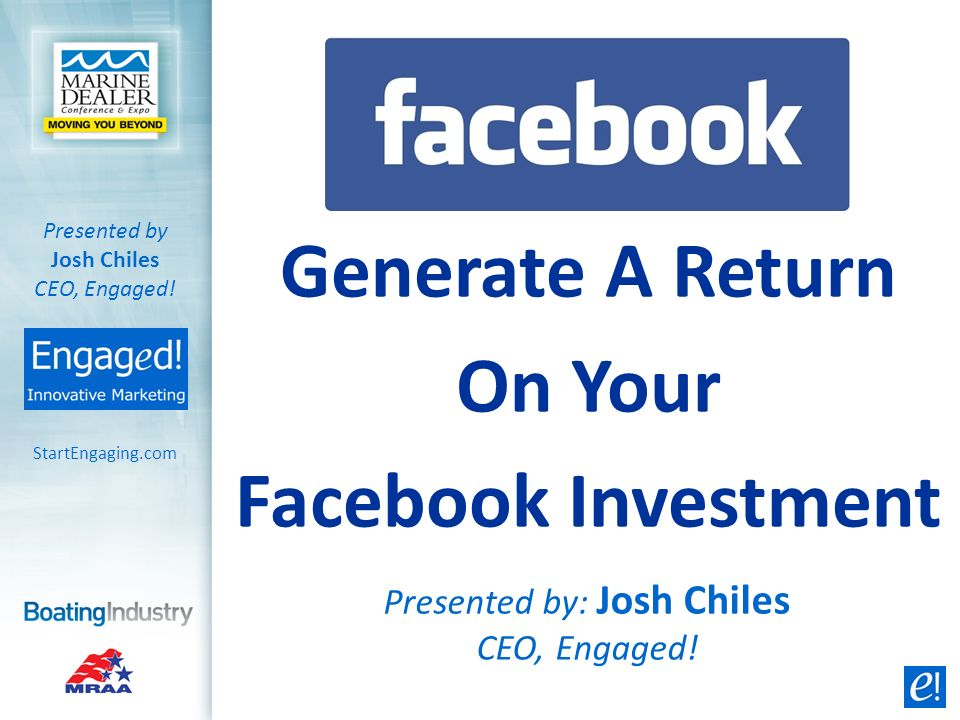 Generate A Return On Your Facebook Investment Presented by: Josh Chiles CEO, Engaged! StartEngaging.com Presented by Josh Chiles CEO, Engaged!
